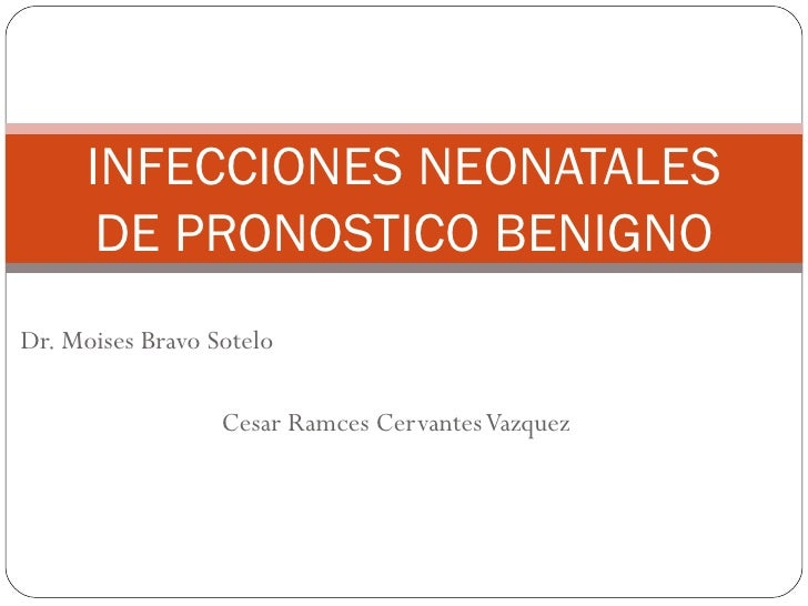 Dr. Moises Bravo Sotelo Cesar Ramces Cervantes Vazquez INFECCIONES NEONATALES DE PRONOSTICO BENIGNO