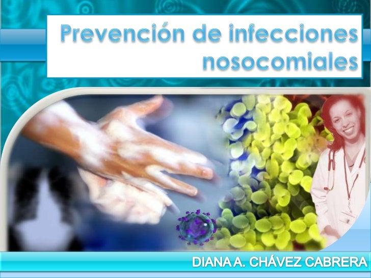 Prevención de infecciones nosocomiales<br />DIANA A. CHÁVEZ CABRERA<br />