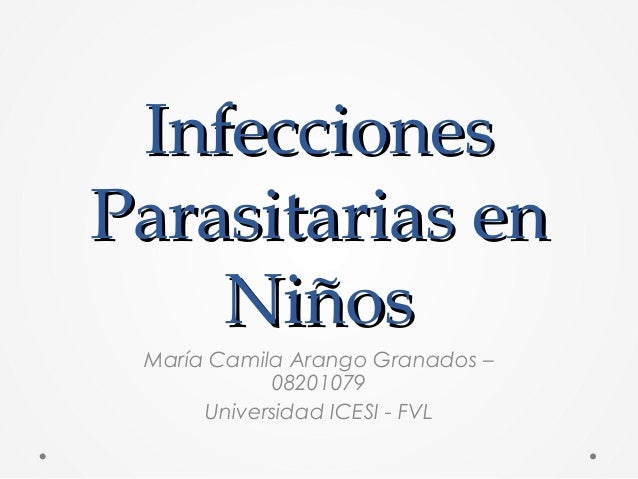 InfeccionesInfecciones Parasitarias enParasitarias en NiñosNiños María Camila Arango Granados – 08201079 Universidad ICESI...
