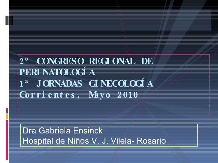 2º CONGRESO REGIONAL DE PERINATOLOGÍA 1ª JORNADAS GINECOLOGÍA Corrientes, Mayo 2010 Dra Gabriela Ensinck Hospital de Niños...