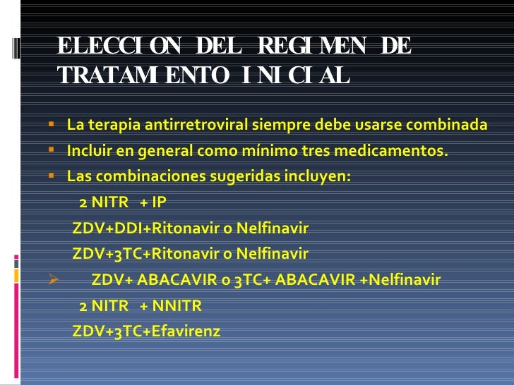 ELECCION DEL REGIMEN DE TRATAMIENTO INICIAL <ul><li>La terapia antirretroviral siempre debe usarse combinada </li></ul><ul...