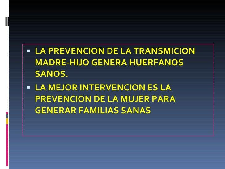 <ul><li>LA PREVENCION DE LA TRANSMICION MADRE-HIJO GENERA HUERFANOS SANOS. </li></ul><ul><li>LA MEJOR INTERVENCION ES LA P...