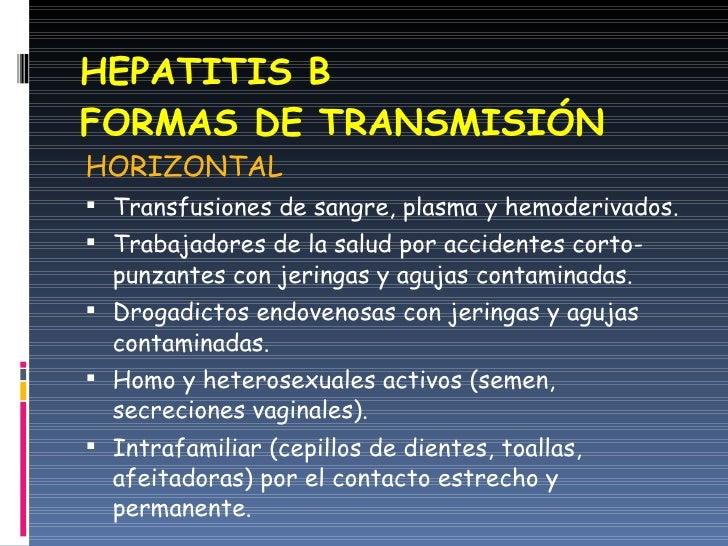 HEPATITIS B FORMAS DE TRANSMISIÓN <ul><li>HORIZONTAL </li></ul><ul><li>Transfusiones de sangre, plasma y hemoderivados. </...