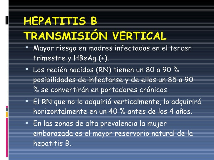 HEPATITIS B TRANSMISIÓN VERTICAL <ul><li>Mayor riesgo en madres infectadas en el tercer trimestre y HBeAg (+). </li></ul><...