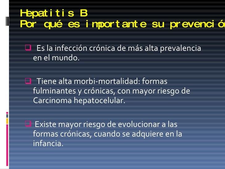 Hepatitis B Por qué es importante su prevención <ul><li>Es la infección crónica de más alta prevalencia en el mundo. </li>...