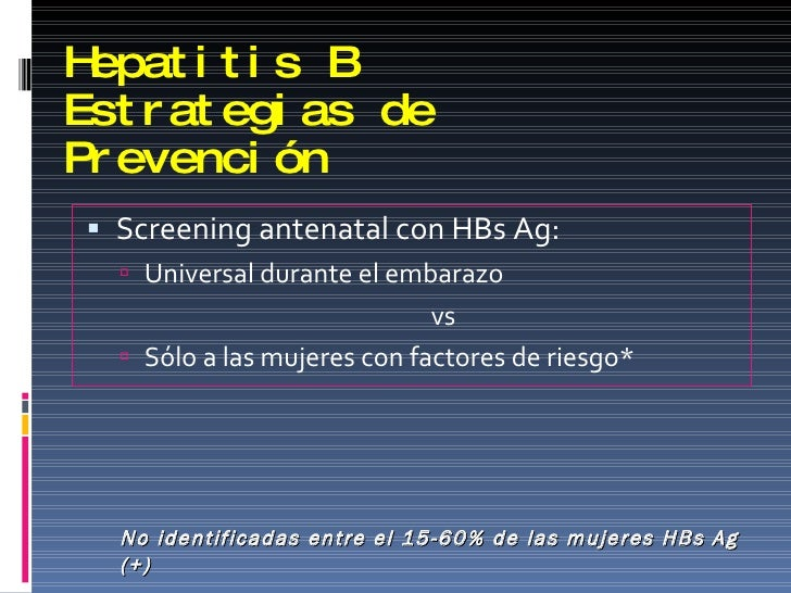 Hepatitis B Estrategias de Prevención <ul><li>Screening antenatal con HBs Ag:  </li></ul><ul><ul><li>Universal durante el ...