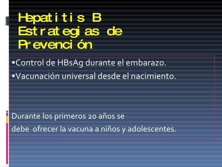 Hepatitis B Estrategias de Prevención <ul><li>Control de HBsAg durante el embarazo. </li></ul><ul><li>Vacunación universal...