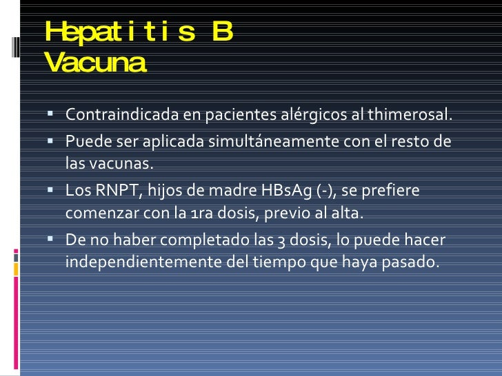 Hepatitis B Vacuna <ul><li>Contraindicada en pacientes alérgicos al thimerosal. </li></ul><ul><li>Puede ser aplicada simul...
