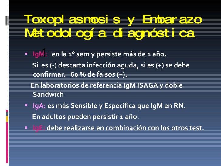 Toxoplasmosis y Embarazo Metodología diagnóstica <ul><li>IgM:   en la 1° sem y persiste más de 1 año. </li></ul><ul><li>Si...