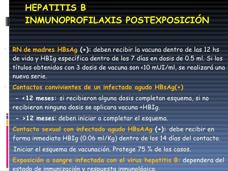 HEPATITIS B INMUNOPROFILAXIS POSTEXPOSICIÓN <ul><li>RN   de   madres HBsAg  (+):  deben recibir la vacuna dentro de las 12...