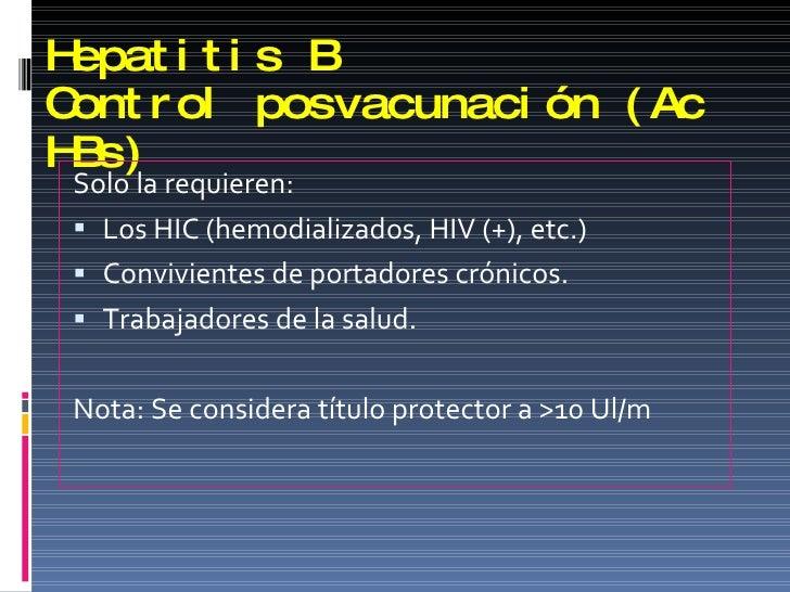 Hepatitis B Control posvacunación (Ac HBs) <ul><li>Solo la requieren: </li></ul><ul><li>Los HIC (hemodializados, HIV (+), ...
