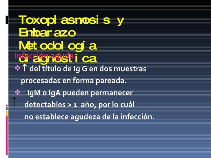 Toxoplasmosis y Embarazo Metodología diagnóstica <ul><li>Infección aguda </li></ul><ul><li>   del título de Ig G en dos m...