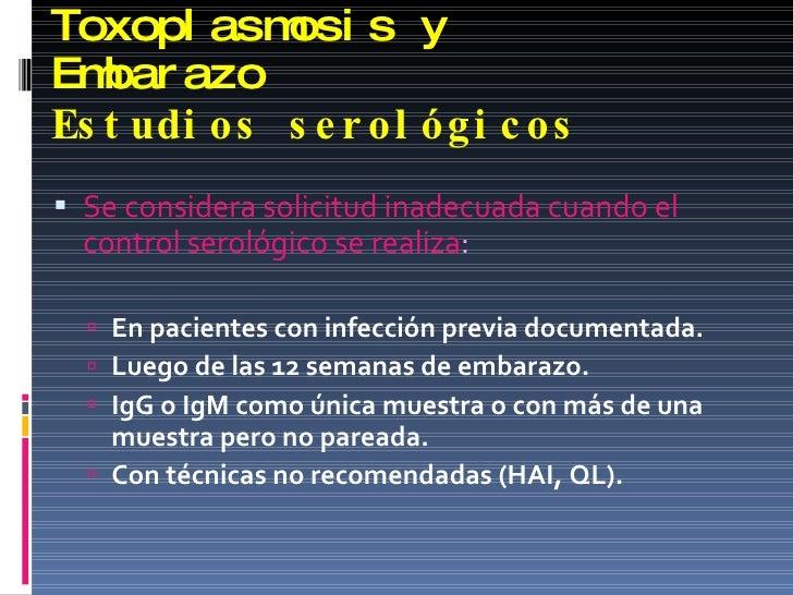 Toxoplasmosis y Embarazo Estudios serológicos <ul><li>Se considera solicitud inadecuada cuando el control serológico se re...