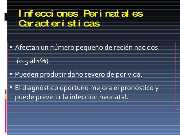 Infecciones Perinatales Características <ul><li>Afectan un número pequeño de recién nacidos  </li></ul><ul><li>(0.5 al 1%)...