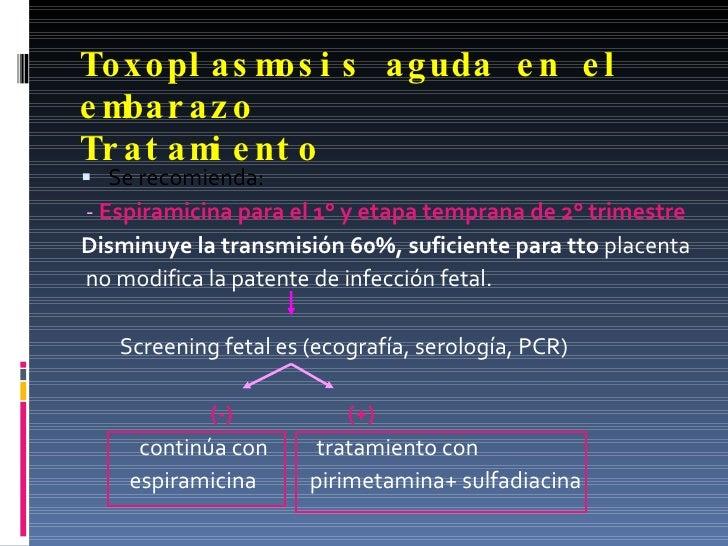 Toxoplasmosis aguda en el embarazo  Tratamiento <ul><li>Se recomienda: </li></ul><ul><li>-  Espiramicina para el 1° y etap...