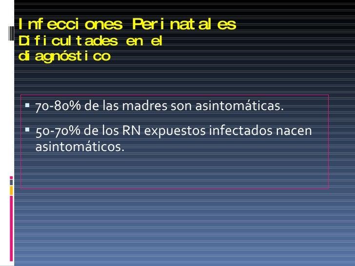 Infecciones Perinatales Dificultades en el diagnóstico <ul><li>70-80% de las madres son asintomáticas. </li></ul><ul><li>5...
