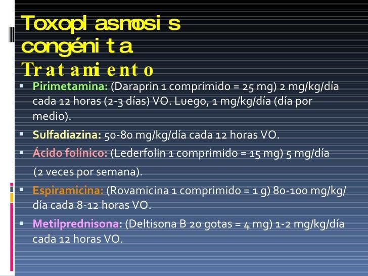 Toxoplasmosis congénita Tratamiento <ul><li>Pirimetamina:   (Daraprin 1 comprimido = 25 mg) 2 mg/kg/día cada 12 horas (2-3...