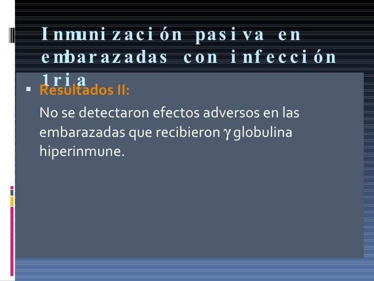 Inmunización pasiva en embarazadas con infección 1ria <ul><li>Resultados II: </li></ul><ul><li>No se detectaron efectos ad...
