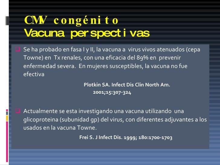 CMV congénito Vacuna perspectivas <ul><li>Se ha probado en fasa I y II, la vacuna a  virus vivos atenuados (cepa Towne) en...