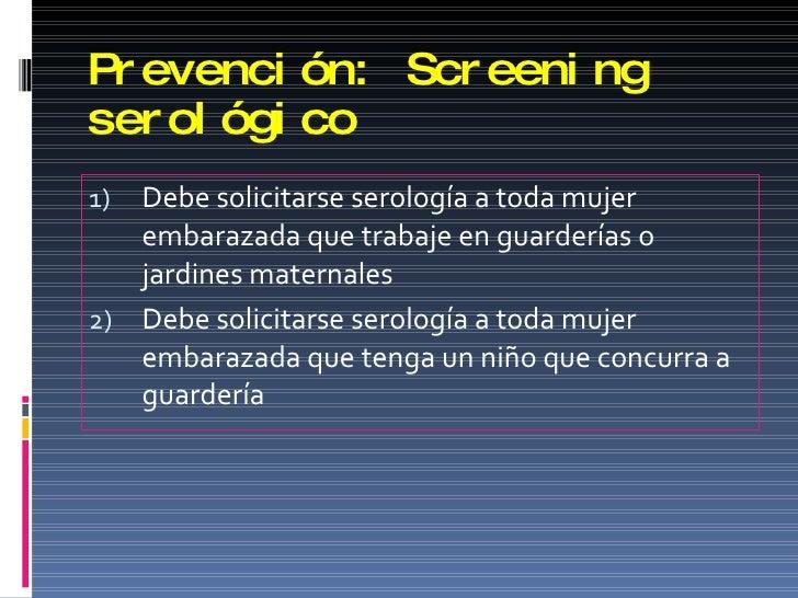Prevención: Screening serológico <ul><li>Debe solicitarse serología a toda mujer embarazada que trabaje en guarderías o ja...