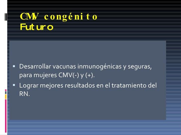 CMV congénito Futuro <ul><li>Desarrollar vacunas inmunogénicas y seguras, para mujeres CMV(-) y (+). </li></ul><ul><li>Log...