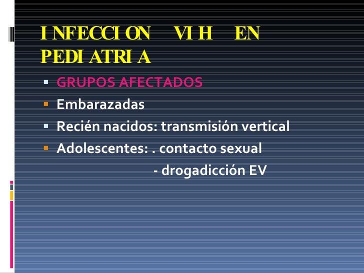 INFECCION  VIH  EN PEDIATRIA <ul><li>GRUPOS AFECTADOS </li></ul><ul><li>Embarazadas </li></ul><ul><li>Recién nacidos: tran...