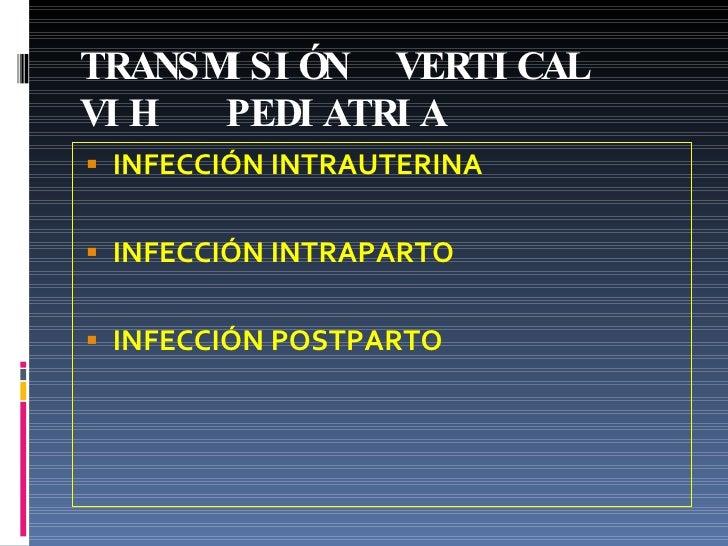 TRANSMISIÓN  VERTICAL VIH  PEDIATRIA <ul><li>INFECCIÓN INTRAUTERINA </li></ul><ul><li>INFECCIÓN INTRAPARTO </li></ul><ul><...