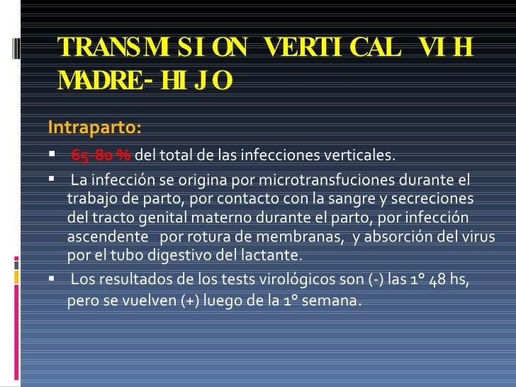 TRANSMISION VERTICAL VIH MADRE-HIJO <ul><li>Intraparto:   </li></ul><ul><li>65-80 %  del total de las infecciones vertical...