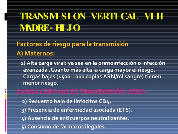 TRANSMISION VERTICAL VIH MADRE-HIJO <ul><li>Factores de riesgo para la transmisión </li></ul><ul><li>A) Maternos: </li></u...