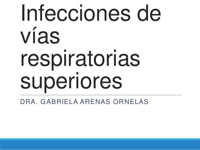 Infecciones devíasrespiratoriassuperioresDRA. GABRIELA ARENAS ORNELAS