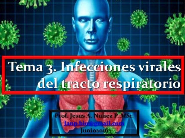 Tema 3. Infecciones virales del tracto respiratorio Prof. Jesus A. Nuñez P. MSc. Janp.bio@gmail.com Junio2016