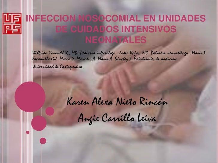 INFECCION NOSOCOMIAL EN UNIDADES     DE CUIDADOS INTENSIVOS           NEONATALES Wilfrido Coronell R., MD .Pediatra infect...