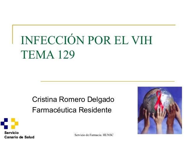 Servicio de Farmacia. HUNSCServicioCanario de SaludINFECCIÓN POR EL VIHTEMA 129Cristina Romero DelgadoFarmacéutica Residen...