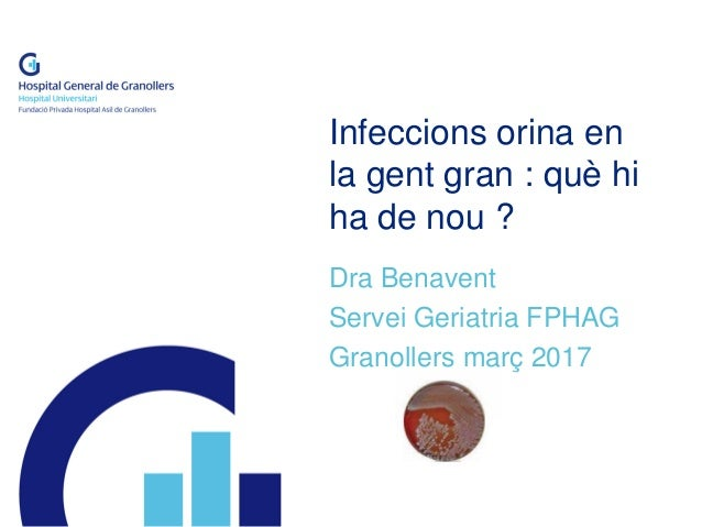Infeccions orina en la gent gran : què hi ha de nou ? Dra Benavent Servei Geriatria FPHAG Granollers març 2017