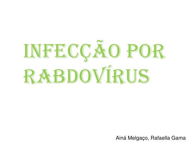 Infecção por Rabdovírus<br />Ainá Melgaço, Rafaella Gama<br />