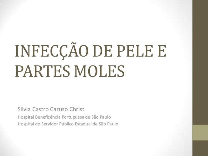 INFECÇÃO DE PELE EPARTES MOLESSilvia Castro Caruso ChristHospital Beneficência Portuguesa de São PauloHospital do Servidor...