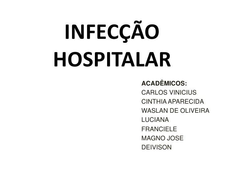 INFECÇÃO HOSPITALAR<br />ACADÊMICOS:<br />CARLOS VINICIUS<br />CINTHIA APARECIDA<br />WASLAN DE OLIVEIRA<br />LUCIANA<br /...