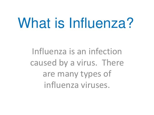 What is Influenza? Influenza is an infection caused by a virus. There    are many types of     influenza viruses.