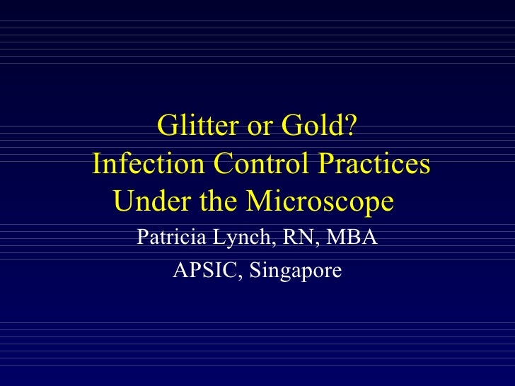 Glitter or Gold?  Infection Control Practices Under the Microscope  Patricia Lynch, RN, MBA APSIC, Singapore