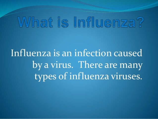 Influenza is an infection caused by a virus. There are many types of influenza viruses.
