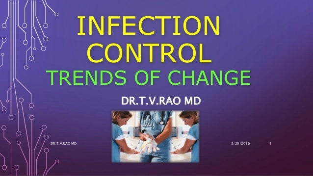 INFECTION CONTROL TRENDS OF CHANGE DR.T.V.RAO MD 3/25/2016DR.T.V.RAO MD 1