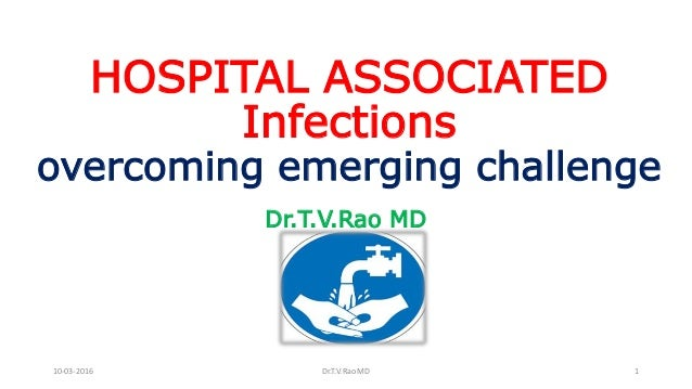 HOSPITAL ASSOCIATED Infections overcoming emerging challenge Dr.T.V.Rao MD 10-03-2016 Dr.T.V.Rao MD 1