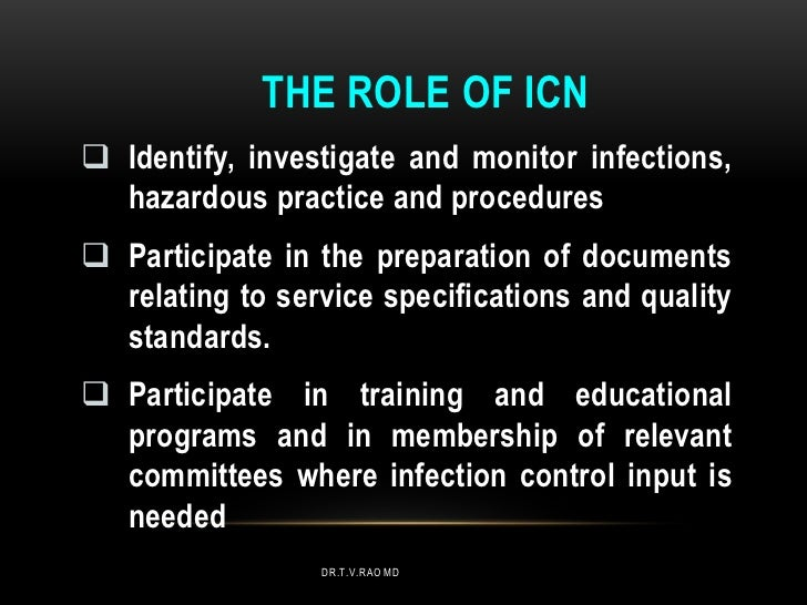 THE ROLE OF ICN Identify, investigate and monitor infections,  hazardous practice and procedures Participate in the prep...