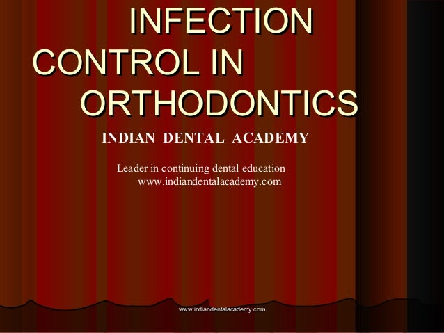 INFECTIONINFECTION CONTROL INCONTROL IN ORTHODONTICSORTHODONTICS INDIAN DENTAL ACADEMY Leader in continuing dental educati...