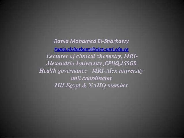 Rania Mohamed El-Sharkawy rania.elsharkawy@alex-mri.edu.eg Lecturer of clinical chemistry, MRIAlexandria University ,CPHQ,...