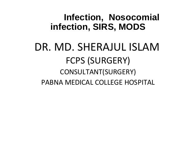 Infection, Nosocomial infection, SIRS, MODS  DR. MD. SHERAJUL ISLAM FCPS (SURGERY) CONSULTANT(SURGERY) PABNA MEDICAL COLLE...