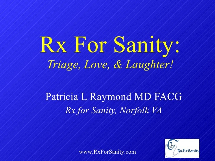 Rx For Sanity: Triage, Love, & Laughter! Patricia L Raymond MD FACG Rx for Sanity, Norfolk VA www.RxForSanity.com