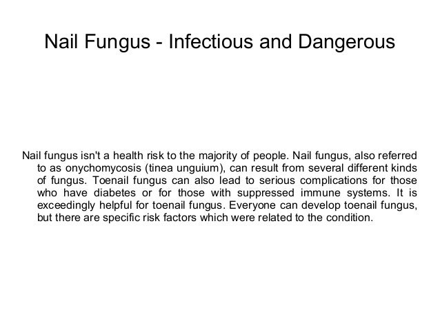 Nail Fungus - Infectious and Dangerous Nail fungus isn't a health risk to the Nail fungus is ...