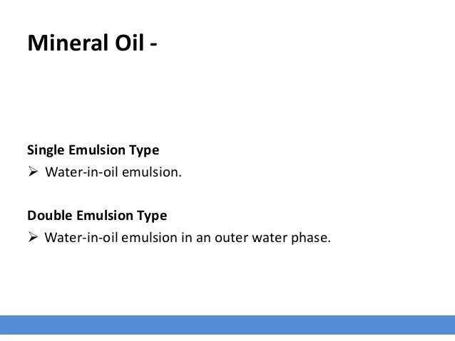 Mineral Oil - Single Emulsion Type  Water-in-oil emulsion. Double Emulsion Type  Water-in-oil emulsion in an outer water...