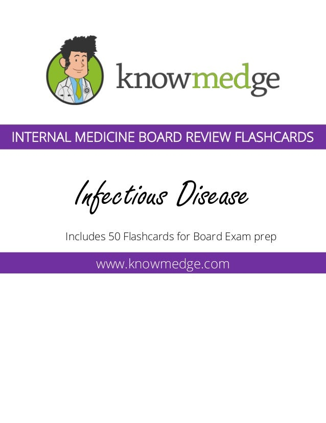 Infectious Disease Includes 50 Flashcards for Board Exam prep www.knowmedge.com INTERNAL MEDICINE BOARD REVIEW FLASHCARDS